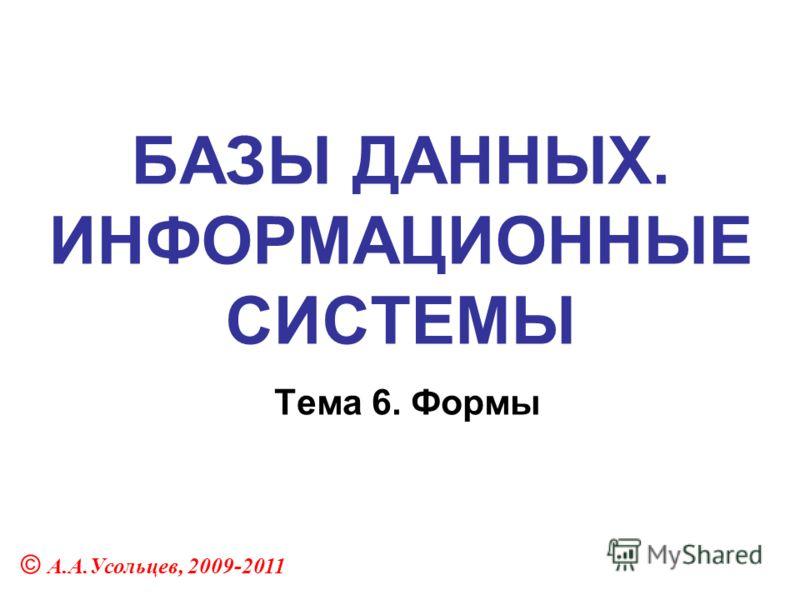 БАЗЫ ДАННЫХ. ИНФОРМАЦИОННЫЕ СИСТЕМЫ Тема 6. Формы © А.А.Усольцев, 2009-2011