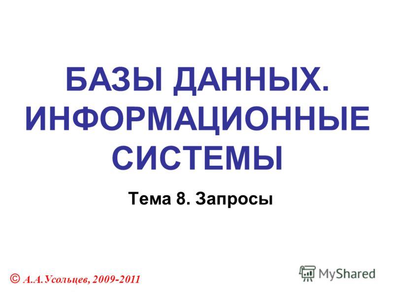 БАЗЫ ДАННЫХ. ИНФОРМАЦИОННЫЕ СИСТЕМЫ Тема 8. Запросы © А.А.Усольцев, 2009-2011