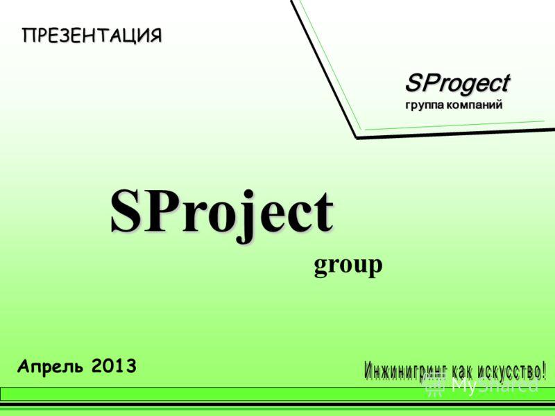 ПРЕЗЕНТАЦИЯ SProject group Апрель 2013 SProgect SProgect группа компаний группа компаний