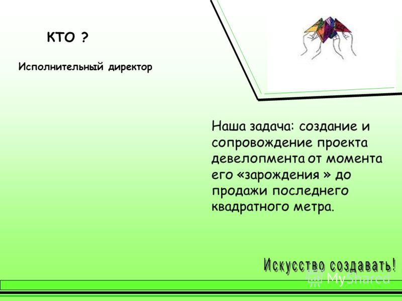КТО ? Исполнительный директор Наша задача: создание и сопровождение проекта девелопмента от момента его «зарождения » до продажи последнего квадратного метра.