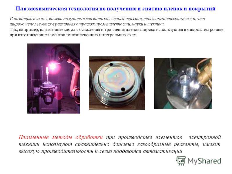 Плазмохимическая технология по получению и снятию пленок и покрытий С помощью плазмы можно получать и снимать как неорганические, так и органические пленки, что широко используется в различных отраслях промышленности, науки и техники. Так, например,