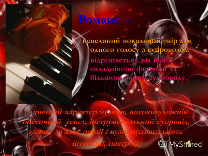 Романс - невеликий вокальний твір для одного голосу з супроводом відрізняється від пісні складнішою формою та більшою роллю супроводу. ( ліричний хара
