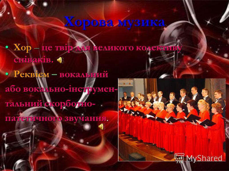 Хорова музика Хор – це твір для великого колективу співаків.Хор – це твір для великого колективу співаків. Реквієм – вокальнийРеквієм – вокальний або вокально-інструмен- тальний скорботно- патетичного звучання.