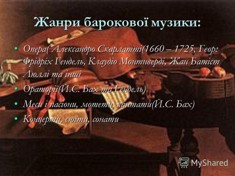 Жанри барокової музики: Опера( Александро Скарлатті(1660 – 1725, Георг Фрідріх Гендель, Клаудіо Монтнверді, Жан Батіст Люллі та іншіОпера( Александро Скарлатті(1660 – 1725, Георг Фрідріх Гендель, Клаудіо Монтнверді, Жан Батіст Люллі та інші Ораторії(