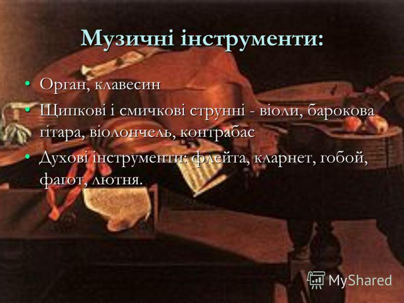 Музичні інструменти: Орган, клавесинОрган, клавесин Щипкові і смичкові струнні - віоли, барокова гітара, віолончель, контрабасЩипкові і смичкові струнні - віоли, барокова гітара, віолончель, контрабас Духові інструменти: флейта, кларнет, гобой, фагот
