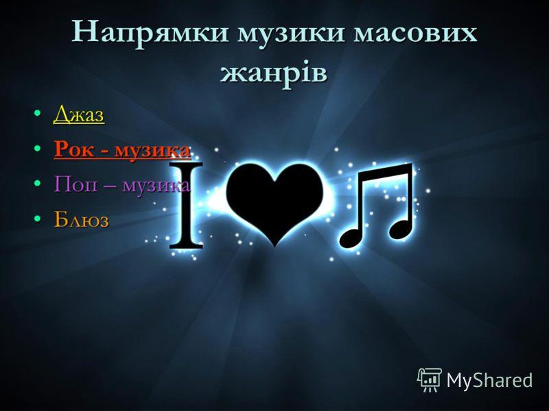 Напрямки музики масових жанрів ДжазДжаз Рок - музикаРок - музика Поп – музикаПоп – музика БлюзБлюз