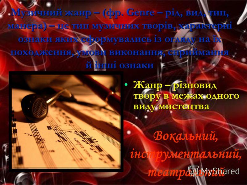 Музичний жанр – (фр. Genre – рід, вид, тип, манера) – це тип музичних творів, характерні ознаки яких сформувались із огляду на їх походження, умови ви