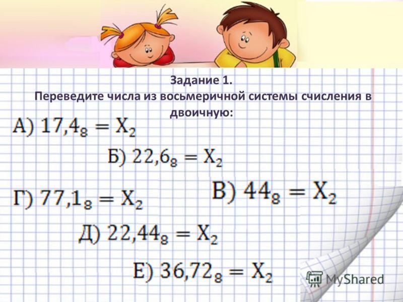 Задание 1. Переведите числа из восьмеричной системы счисления в двоичную: