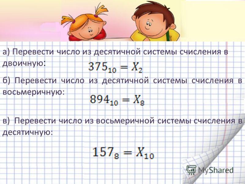 а) Перевести число из десятичной системы счисления в двоичную : б) Перевести число из десятичной системы счисления в восьмеричную: в) Перевести число из восьмеричной системы счисления в десятичную: