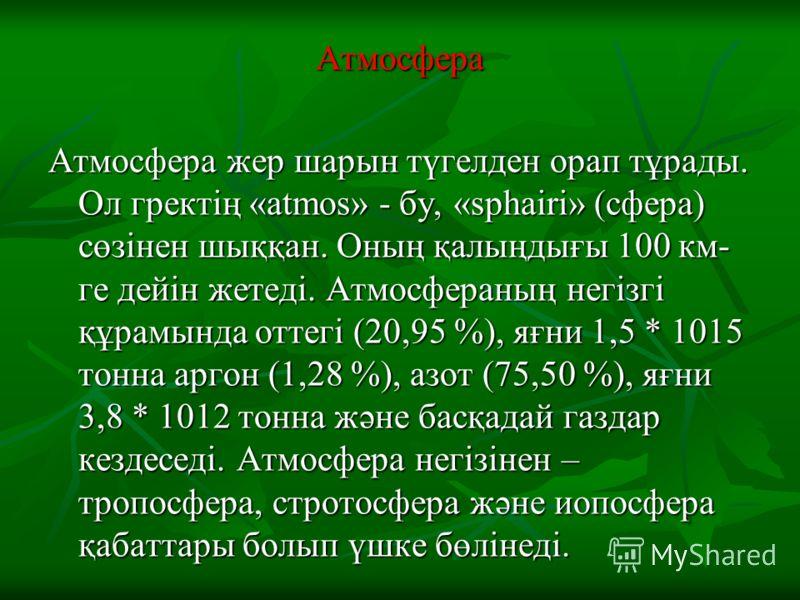 Атмосфера Атмосфера жер шарын түгелден орап тұрады. Ол гректің «atmos» - бу, «sphairi» (сфера) сөзінен шыққан. Оның қалыңдығы 100 км- ге дейін жетеді. Атмосфераның негізгі құрамында оттегі (20,95 %), яғни 1,5 * 1015 тонна аргон (1,28 %), азот (75,50