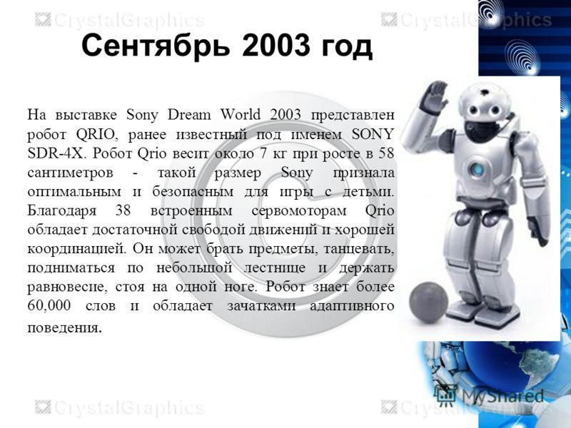 Сентябрь 2003 год На выставке Sony Dream World 2003 представлен робот QRIO, ранее известный под именем SONY SDR-4Х. Робот Qrio весит около 7 кг при росте в 58 сантиметров - такой размер Sony признала оптимальным и безопасным для игры с детьми. Благод