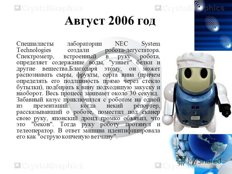 Август 2006 год Специалисты лаборатории NEC System Technologies создали робота-дегустатора. Спектрометр, встроенный в руку робота, определяет содержание воды,