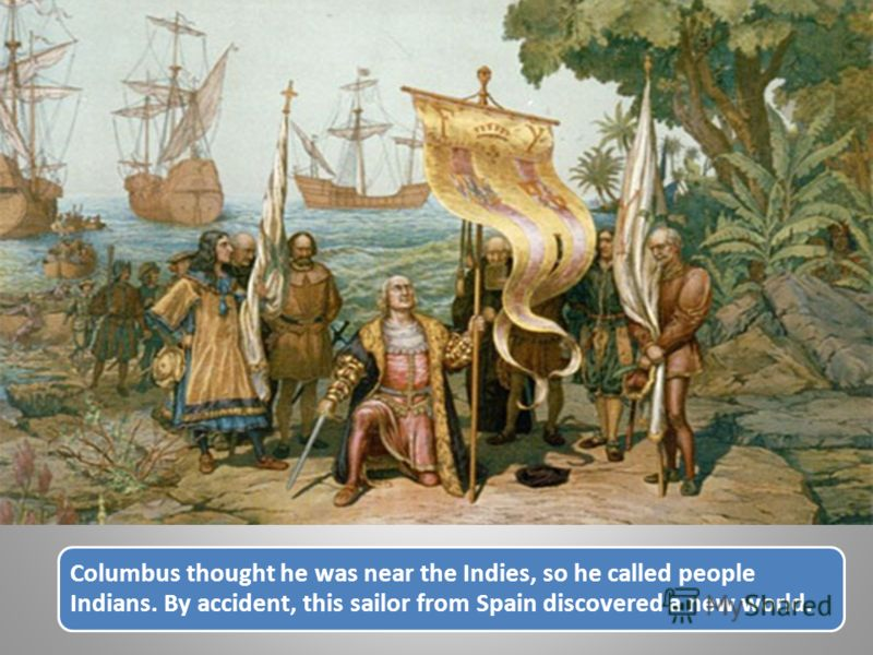 Columbus thought he was near the Indies, so he called people Indians. By accident, this sailor from Spain discovered a new world.
