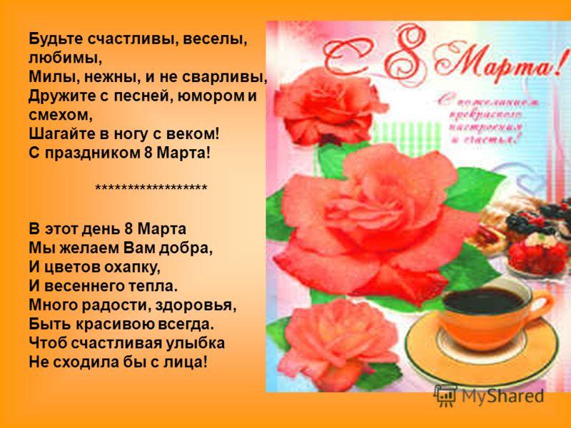 Будьте счастливы, веселы, любимы, Милы, нежны, и не сварливы, Дружите с песней, юмором и смехом, Шагайте в ногу с веком! С праздником 8 Марта! ****************** В этот день 8 Марта Мы желаем Вам добра, И цветов охапку, И весеннего тепла. Много радос