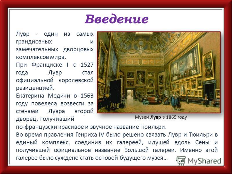 Введение Лувр - один из самых грандиозных и замечательных дворцовых комплексов мира. При Франциске I с 1527 года Лувр стал официальной королевской резиденцией. Екатерина Медичи в 1563 году повелела возвести за стенами Лувра второй дворец, получивший
