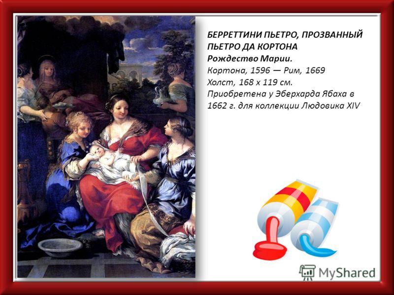 БЕРРЕТТИНИ ПЬЕТРО, ПРОЗВАННЫЙ ПЬЕТРО ДА КОРТОНА Рождество Марии. Кортона, 1596 Рим, 1669 Холст, 168 х 119 см. Приобретена у Эберхарда Ябаха в 1662 г. для коллекции Людовика XIV