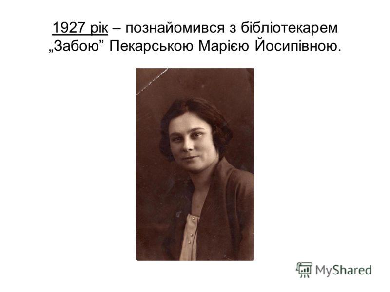 1927 рік – познайомився з бібліотекарем Забою Пекарською Марією Йосипівною.
