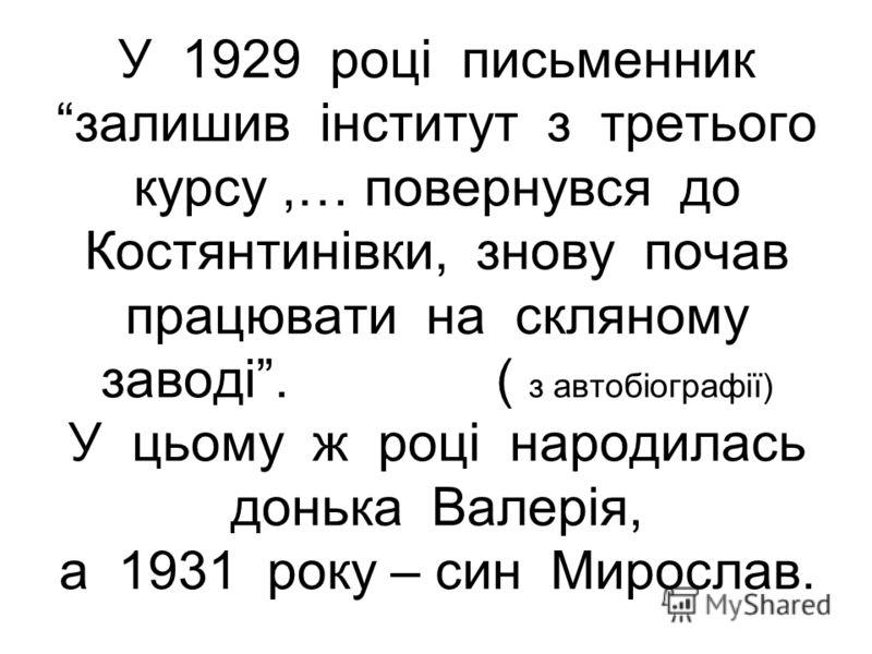 У 1929 році письменник залишив інститут з третього курсу,… повернувся до Костянтинівки, знову почав працювати на скляному заводі. ( з автобіографії) У цьому ж році народилась донька Валерія, а 1931 року – син Мирослав.