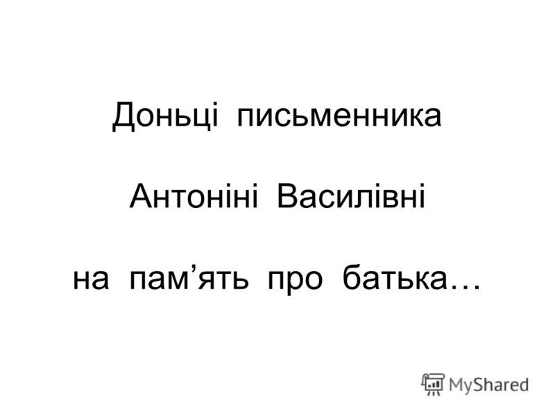 Доньці письменника Антоніні Василівні на память про батька…