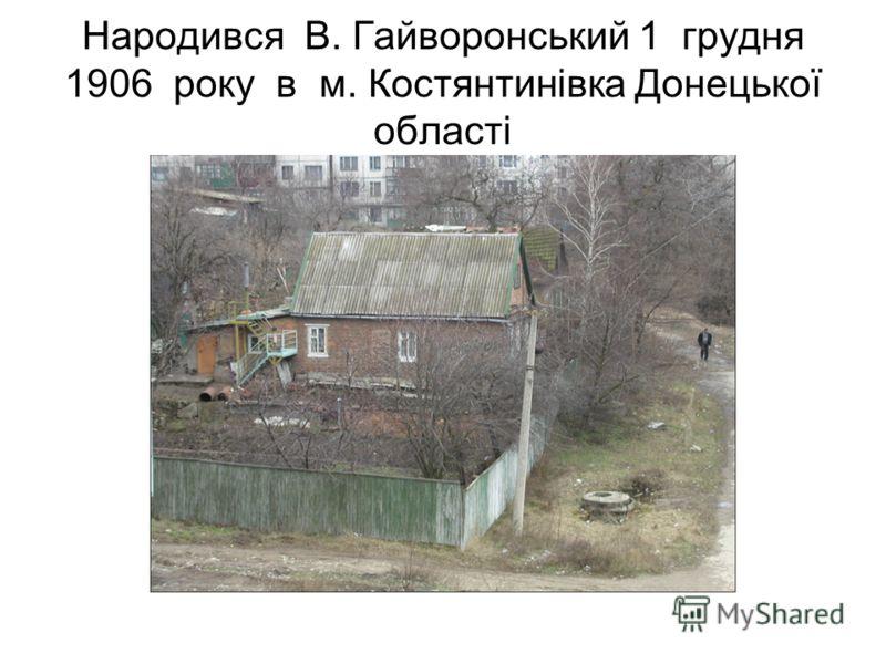 Народився В. Гайворонський 1 грудня 1906 року в м. Костянтинівка Донецької області