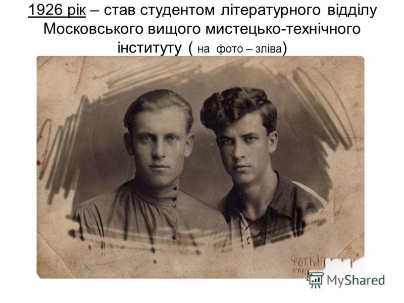 1926 рік – став студентом літературного відділу Московського вищого мистецько-технічного інституту ( на фото – зліва )
