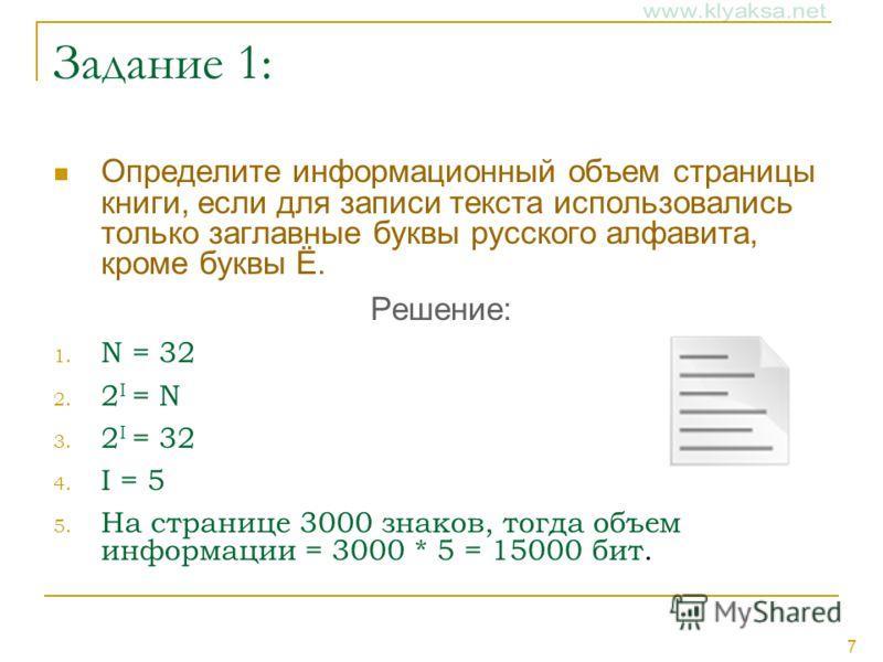 7 Задание 1: Определите информационный объем страницы книги, если для записи текста использовались только заглавные буквы русского алфавита, кроме буквы Ё. Решение: 1. N = 32 2. 2 I = N 3. 2 I = 32 4. I = 5 5. На странице 3000 знаков, тогда объем инф