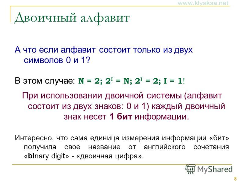 8 Двоичный алфавит А что если алфавит состоит только из двух символов 0 и 1? В этом случае: N = 2; 2 I = N; 2 I = 2; I = 1 ! При использовании двоичной системы (алфавит состоит из двух знаков: 0 и 1) каждый двоичный знак несет 1 бит информации. Интер