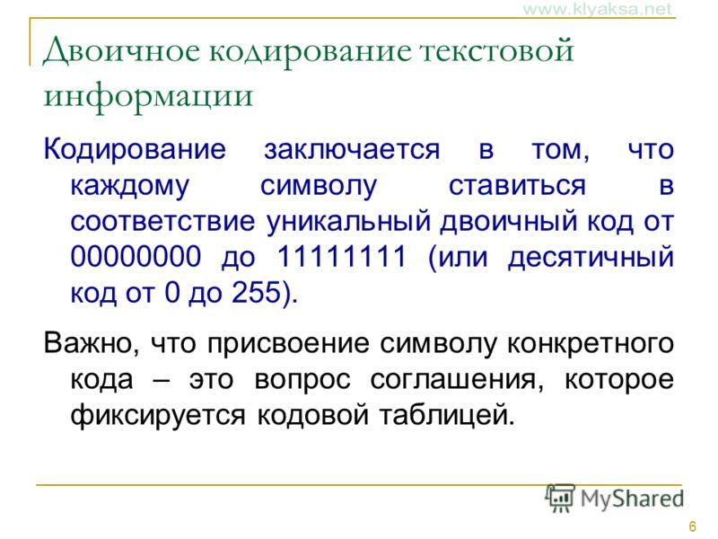 6 Двоичное кодирование текстовой информации Кодирование заключается в том, что каждому символу ставиться в соответствие уникальный двоичный код от 00000000 до 11111111 (или десятичный код от 0 до 255). Важно, что присвоение символу конкретного кода –