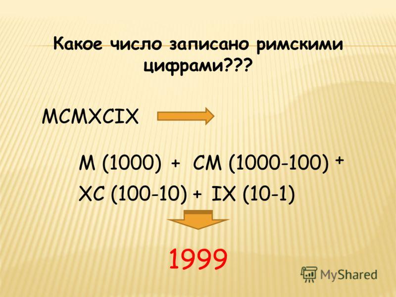 MCMXCIX M (1000) Какое число записано римскими цифрами??? +СМ (1000-100) + ХС (100-10)+IХ (10-1) 1999