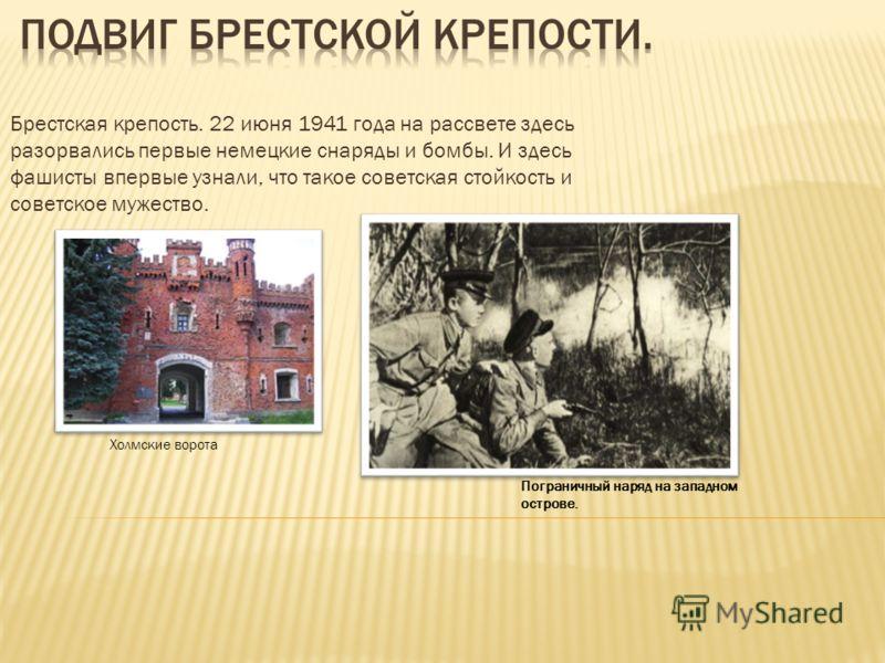 Брестская крепость. 22 июня 1941 года на рассвете здесь разорвались первые немецкие снаряды и бомбы. И здесь фашисты впервые узнали, что такое советская стойкость и советское мужество. Пограничный наряд на западном острове. Холмские ворота