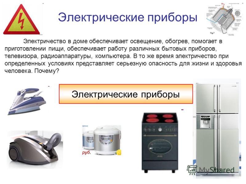 Электрические приборы Электричество в доме обеспечивает освещение, обогрев, помогает в приготовлении пищи, обеспечивает работу различных бытовых приборов, телевизора, радиоаппаратуры, компьютера. В то же время электричество при определенных условиях