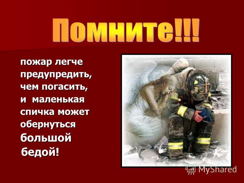 пожар легче пожар легче предупредить, предупредить, чем погасить, чем погасить, и маленькая и маленькая спичка может спичка может обернуться обернуться большой большой бедой! бедой!
