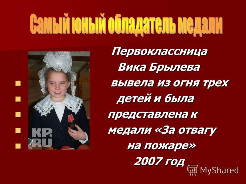 Первоклассница Первоклассница Вика Брылева Вика Брылева вывела из огня трех вывела из огня трех детей и была детей и была представлена к представлена к медали «За отвагу медали «За отвагу на пожаре» на пожаре» 2007 год 2007 год