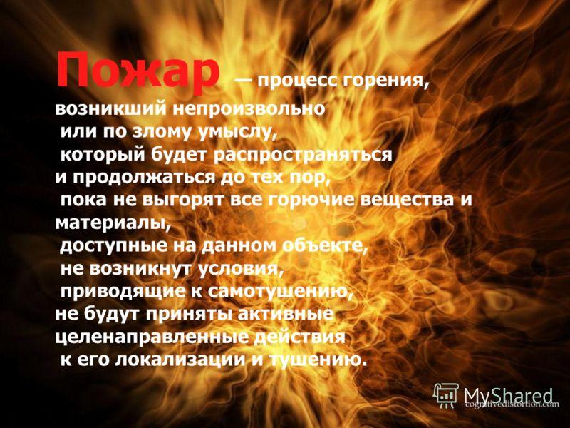 Пожар процесс горения, возникший непроизвольно или по злому умыслу, который будет распространяться и продолжаться до тех пор, пока не выгорят все горючие вещества и материалы, доступные на данном объекте, не возникнут условия, приводящие к самотушени