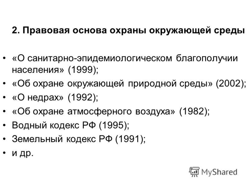 2. Правовая основа охраны окружающей среды «О санитарно-эпидемиологическом благополучии населения» (1999); «Об охране окружающей природной среды» (2002); «О недрах» (1992); «Об охране атмосферного воздуха» (1982); Водный кодекс РФ (1995); Земельный к