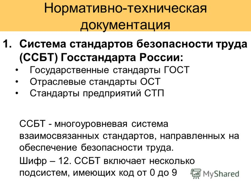 Нормативно-техническая документация 1.Система стандартов безопасности труда (ССБТ) Госстандарта России: Государственные стандарты ГОСТ Отраслевые стандарты ОСТ Стандарты предприятий СТП ССБТ - многоуровневая система взаимосвязанных стандартов, направ