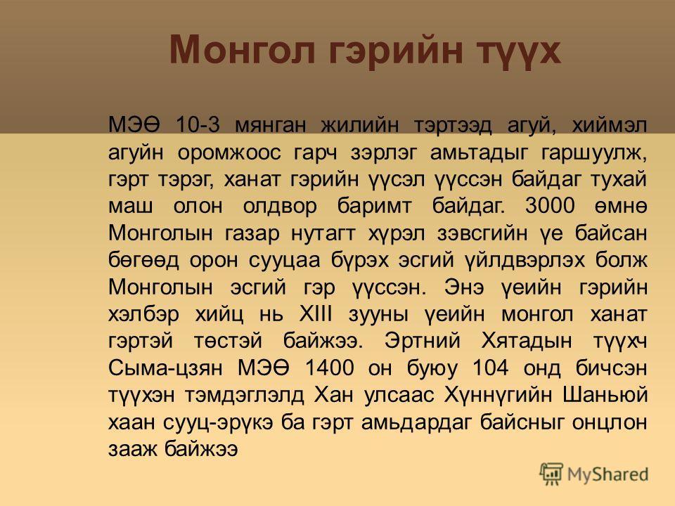 Монгол гэрийн түүх МЭӨ 10-3 мянган жилийн тэртээд агуй, хиймэл агуйн оромжоос гарч зэрлэг амьтадыг гаршуулж, гэрт тэрэг, ханат гэрийн үүсэл үүссэн байдаг тухай маш олон олдвор баримт байдаг. 3000 өмнө Монголын газар нутагт хүрэл зэвсгийн үе байсан бө