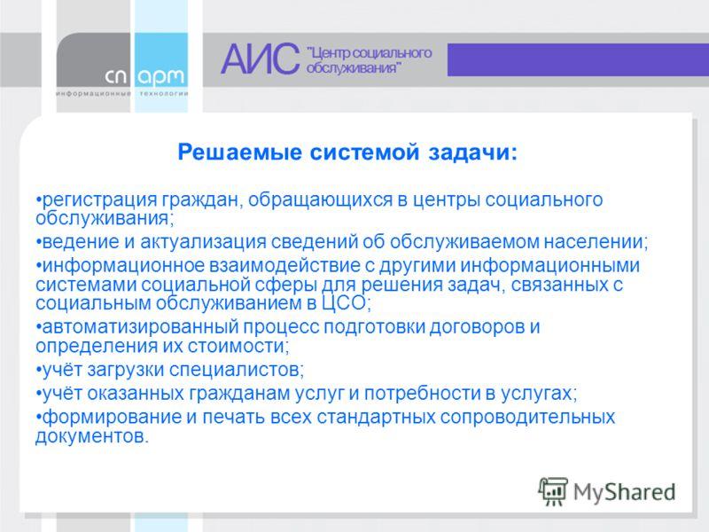 Решаемые системой задачи: регистрация граждан, обращающихся в центры социального обслуживания; ведение и актуализация сведений об обслуживаемом населении; информационное взаимодействие с другими информационными системами социальной сферы для решения