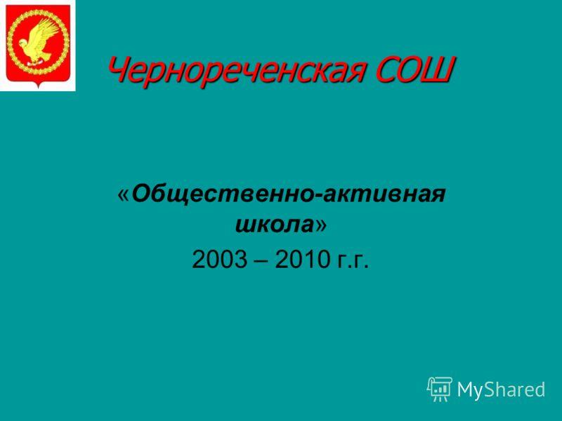 Чернореченская СОШ «Общественно-активная школа» 2003 – 2010 г.г.