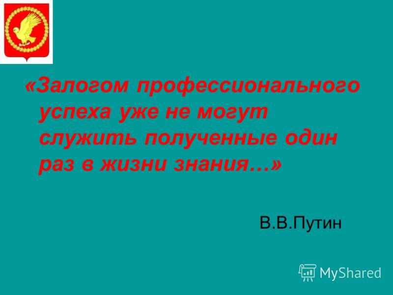«Залогом профессионального успеха уже не могут служить полученные один раз в жизни знания…» В.В.Путин