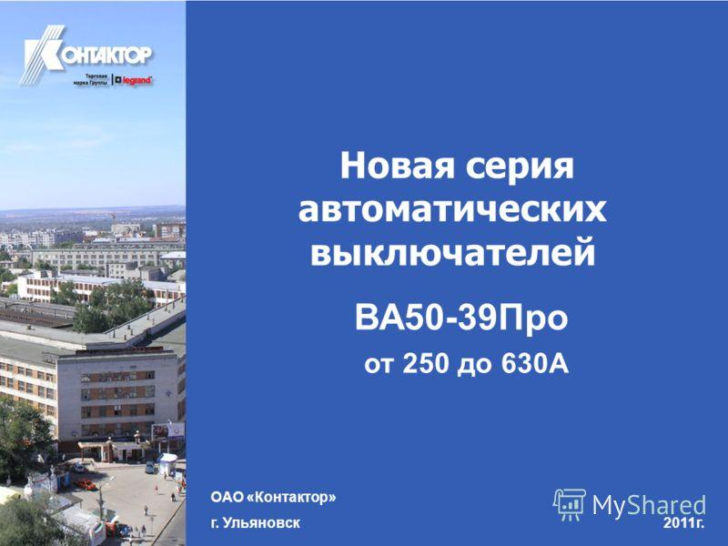 Новая серия автоматических выключателей ВА50-39Про от 250 до 630А ОАО «Контактор» г. Ульяновск 2011г.