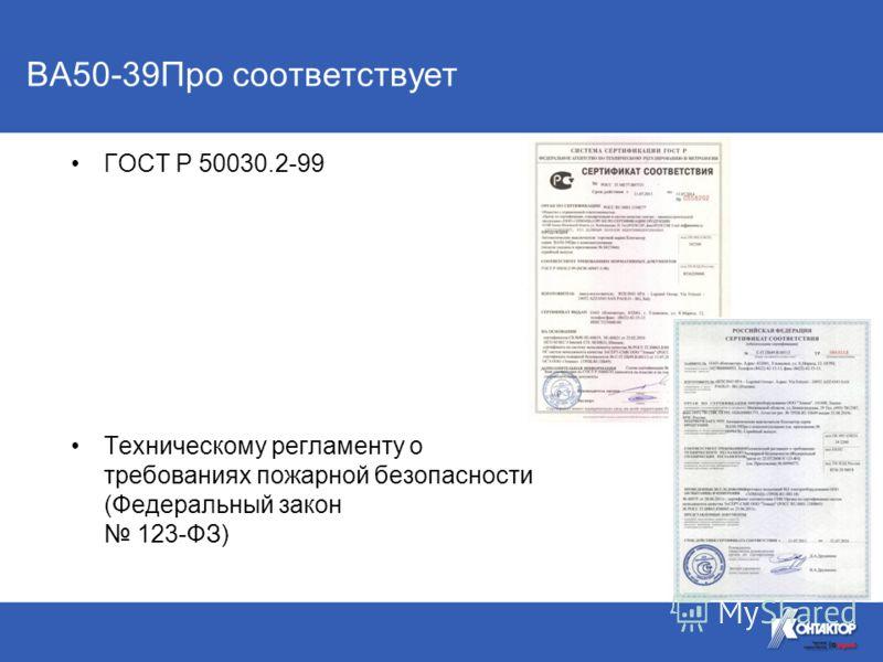 ВА50-39Про соответствует ГОСТ Р 50030.2-99 Техническому регламенту о требованиях пожарной безопасности (Федеральный закон 123-ФЗ)