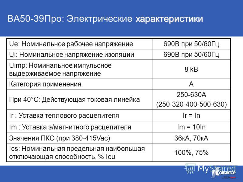 характеристики ВА50-39Про: Электрические характеристики Ue: Номинальное рабочее напряжение690В при 50/60Гц Ui: Номинальное напряжение изоляции690В при 50/60Гц Uimp: Номинальное импульсное выдерживаемое напряжение 8 kВ Категория примененияA При 40°C: