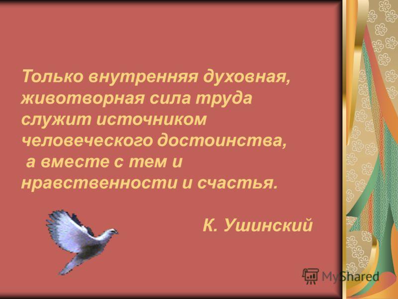 Только внутренняя духовная, животворная сила труда служит источником человеческого достоинства, а вместе с тем и нравственности и счастья. К. Ушинский
