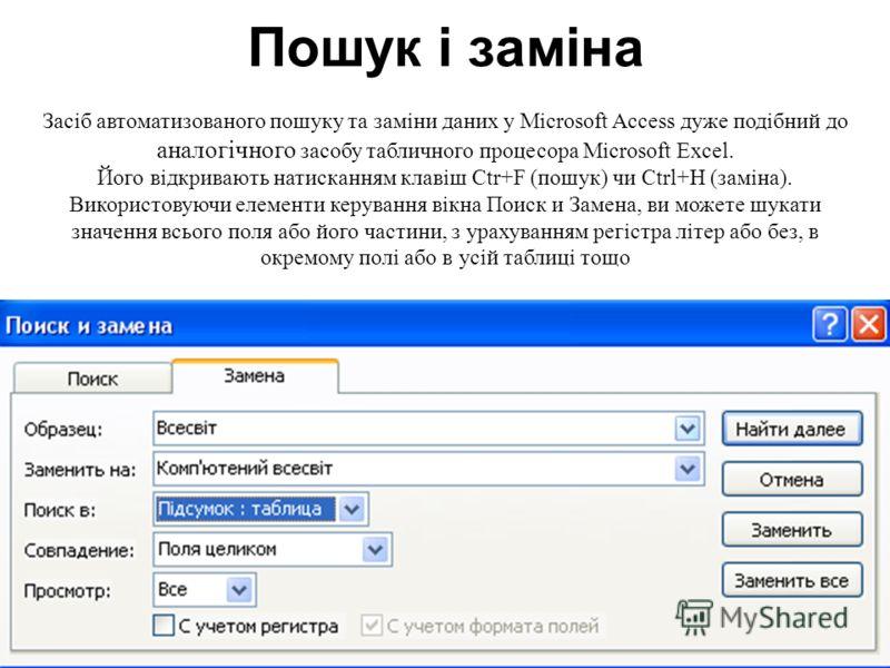 Пошук і заміна Засіб автоматизованого пошуку та заміни даних у Microsoft Access дуже подібний до аналогічного засобу табличного процесора Microsoft Excel. Його відкривають натисканням клавіш Ctr+F (пошук) чи Ctrl+Н (заміна). Використовуючи елементи к