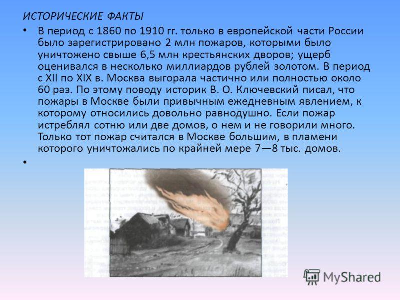 ИСТОРИЧЕСКИЕ ФАКТЫ В период с 1860 по 1910 гг. только в европейской части России было зарегистрировано 2 млн пожаров, которыми было уничтожено свыше 6,5 млн крестьянских дворов; ущерб оценивался в несколько миллиардов рублей золотом. В период с XII п