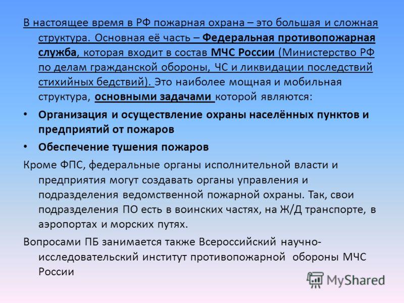 В настоящее время в РФ пожарная охрана – это большая и сложная структура. Основная её часть – Федеральная противопожарная служба, которая входит в состав МЧС России (Министерство РФ по делам гражданской обороны, ЧС и ликвидации последствий стихийных