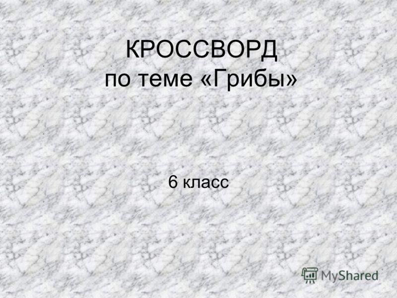 КРОССВОРД по теме «Грибы» 6 класс