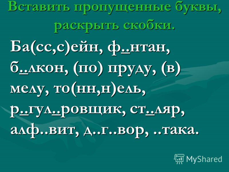 Вставить пропущенные буквы, раскрыть скобки. Ба(сс,с)ейн, ф..нтан, б..лкон, (по) пруду, (в) мелу, то(нн,н)ель, р..гул..ровщик, ст..ляр, алф..вит, д..г..вор,..така.