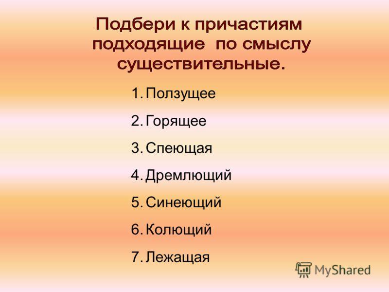1.Ползущее 2.Горящее 3.Спеющая 4.Дремлющий 5.Синеющий 6.Колющий 7.Лежащая